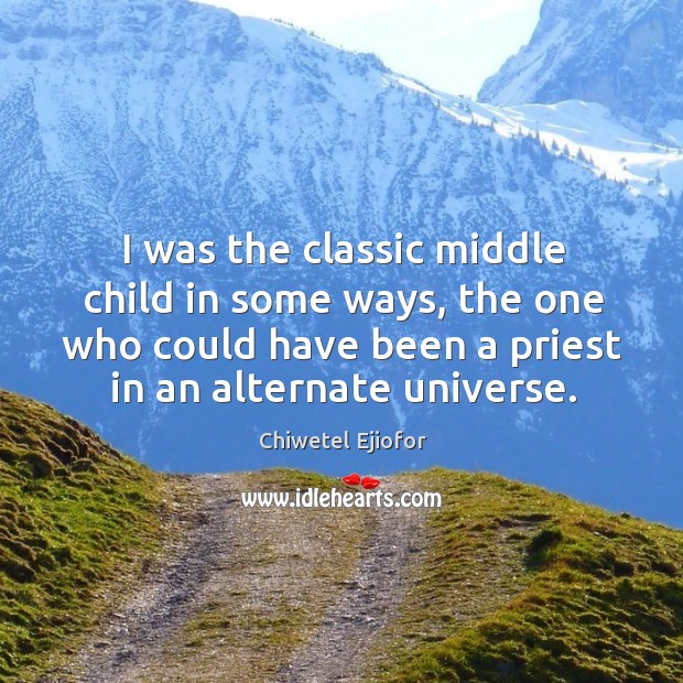 I was the classic middle child in some ways, the one who could have been a priest in an alternate universe. Image