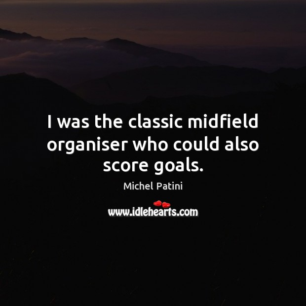 Image, I was the classic midfield organiser who could also score goals.