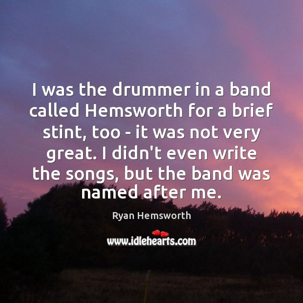 I was the drummer in a band called Hemsworth for a brief Image