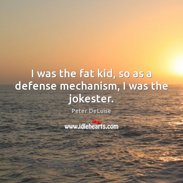 Image, I was the fat kid, so as a defense mechanism, I was the jokester.