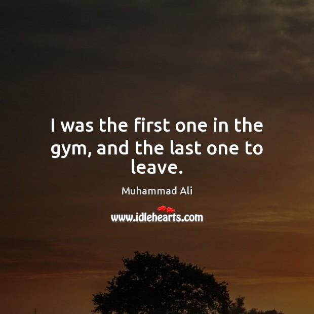 I was the first one in the gym, and the last one to leave. Muhammad Ali Picture Quote