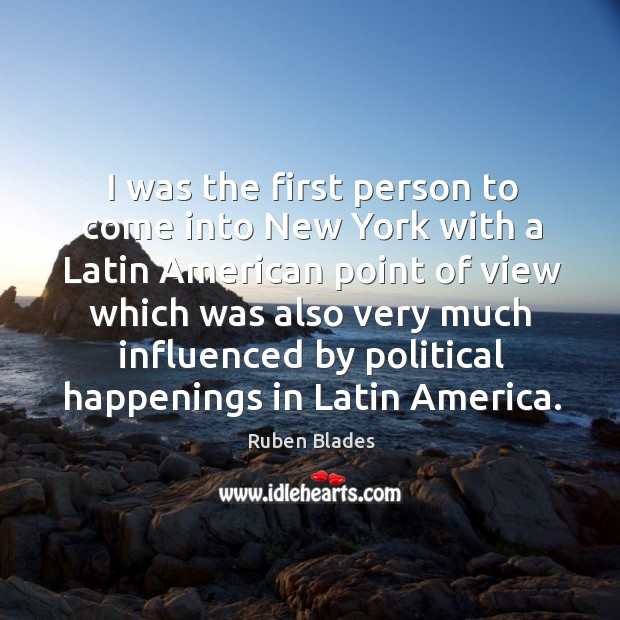 I was the first person to come into new york with a latin american point of view which Ruben Blades Picture Quote