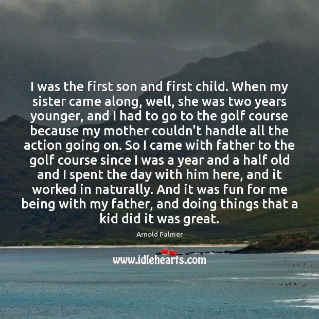 Image, I was the first son and first child. When my sister came