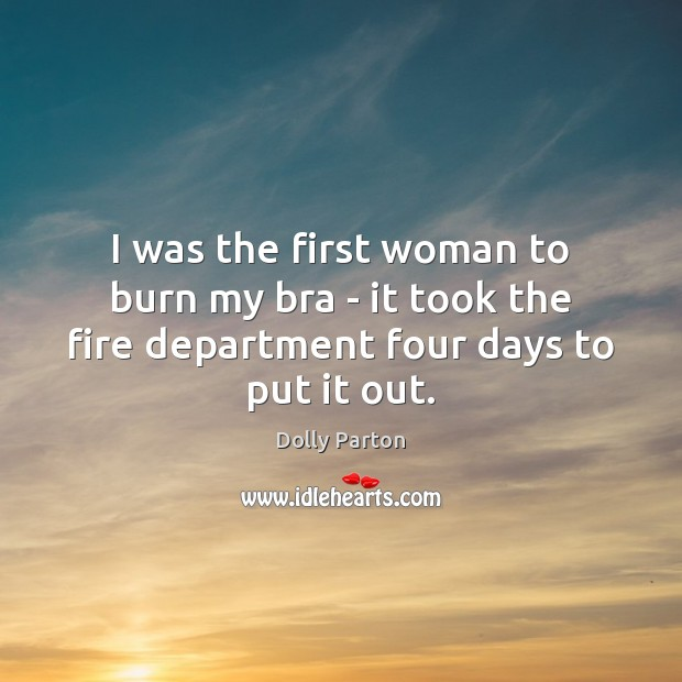 I was the first woman to burn my bra – it took Dolly Parton Picture Quote