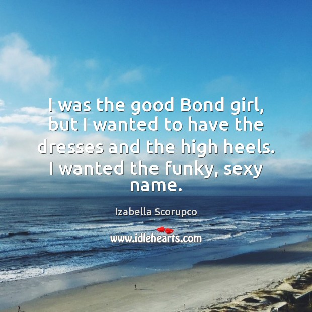 I was the good Bond girl, but I wanted to have the Image