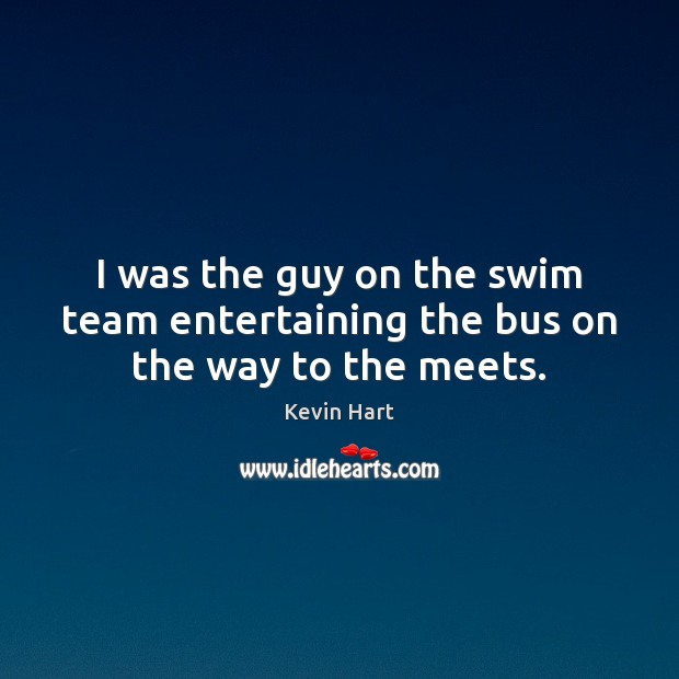 I was the guy on the swim team entertaining the bus on the way to the meets. Team Quotes Image