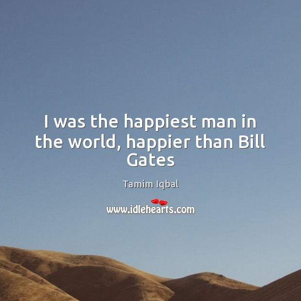 I was the happiest man in the world, happier than Bill Gates Image