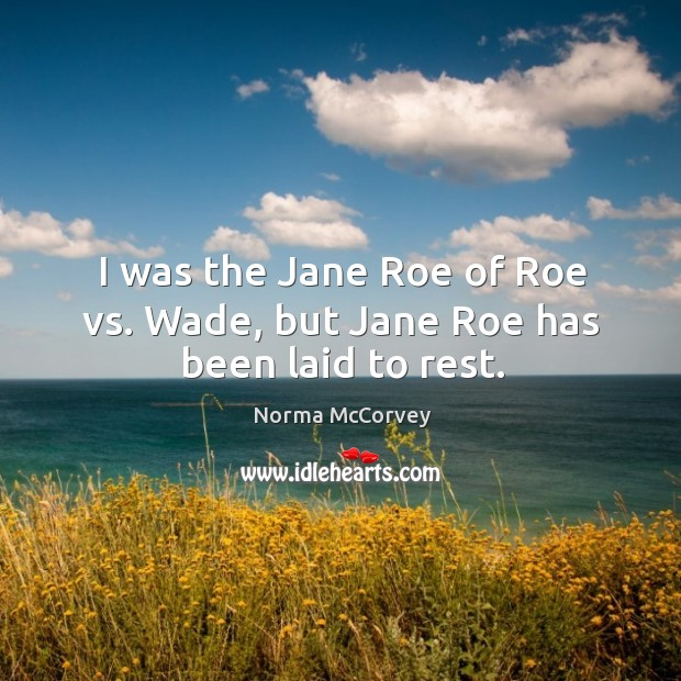 I was the jane roe of roe vs. Wade, but jane roe has been laid to rest. Norma McCorvey Picture Quote