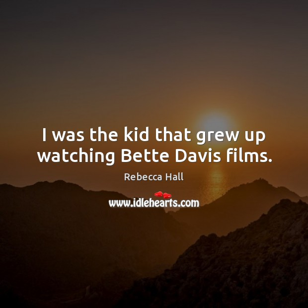 Image, I was the kid that grew up watching Bette Davis films.