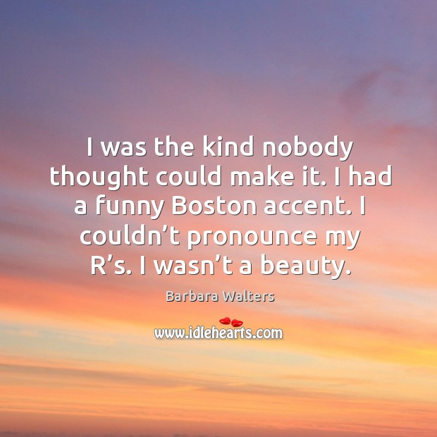 I was the kind nobody thought could make it. I had a funny boston accent. I couldn't pronounce my r's. Image