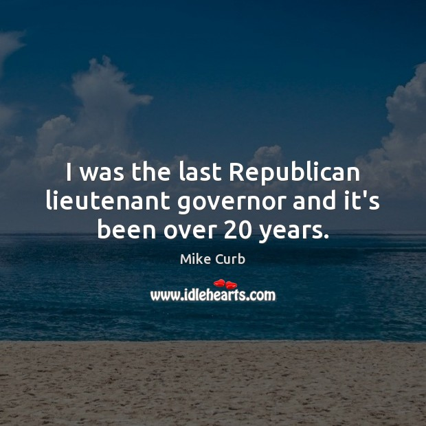 I was the last Republican lieutenant governor and it's been over 20 years. Image