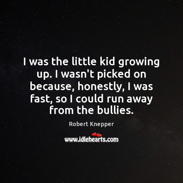 I was the little kid growing up. I wasn't picked on because, Image