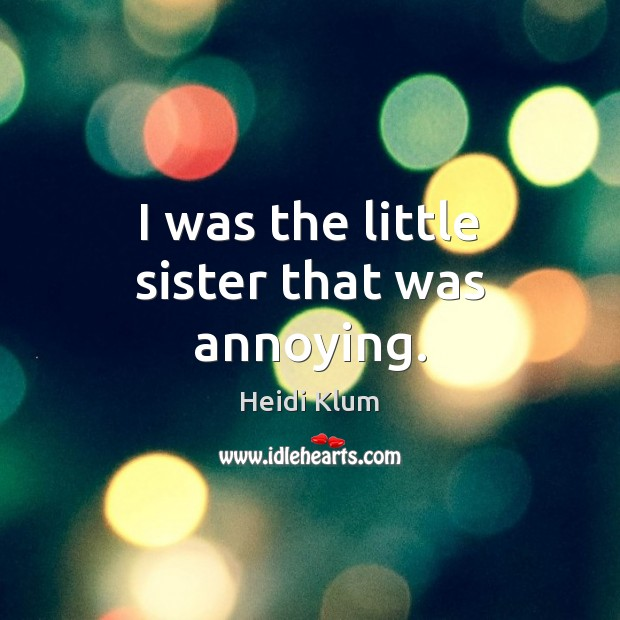 I was the little sister that was annoying. Heidi Klum Picture Quote