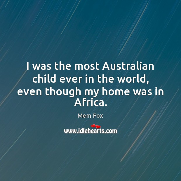 Image, I was the most Australian child ever in the world, even though my home was in Africa.