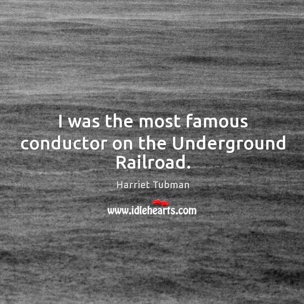 Image, I was the most famous conductor on the Underground Railroad.