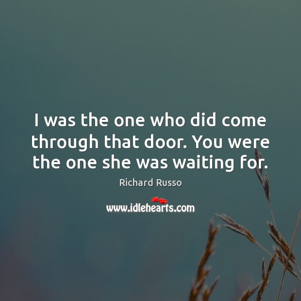I was the one who did come through that door. You were the one she was waiting for. Richard Russo Picture Quote