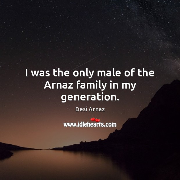 I was the only male of the Arnaz family in my generation. Desi Arnaz Picture Quote