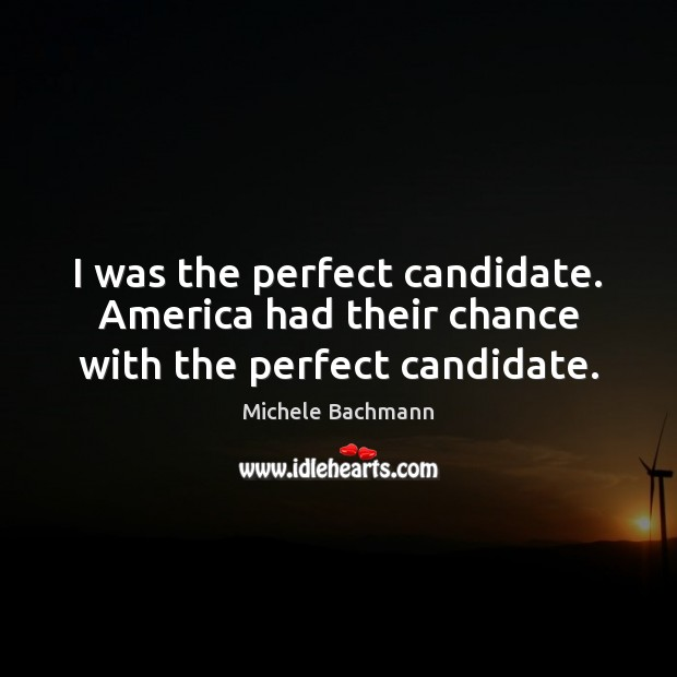 I was the perfect candidate. America had their chance with the perfect candidate. Michele Bachmann Picture Quote