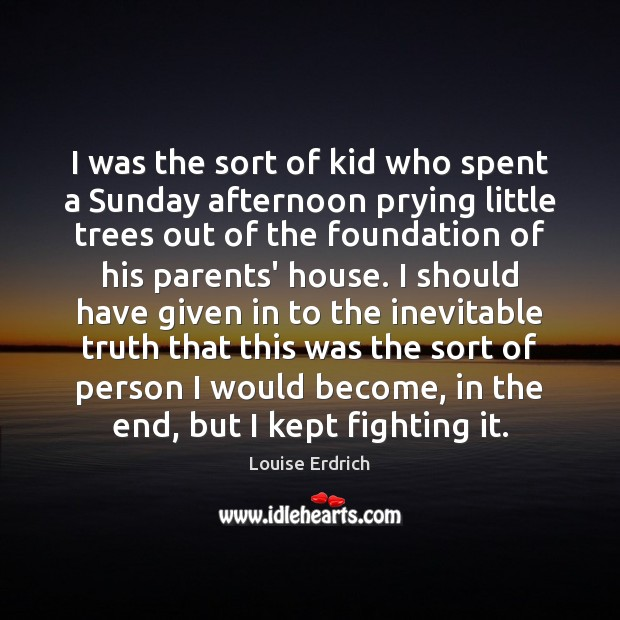 I was the sort of kid who spent a Sunday afternoon prying Louise Erdrich Picture Quote