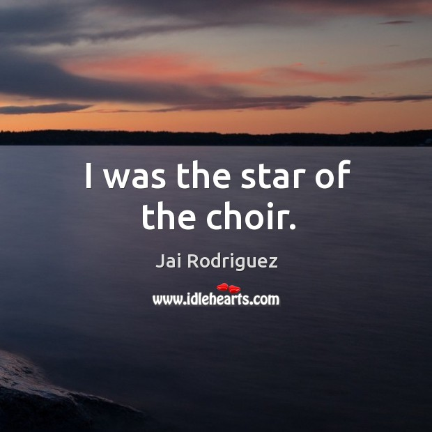 I was the star of the choir. Jai Rodriguez Picture Quote