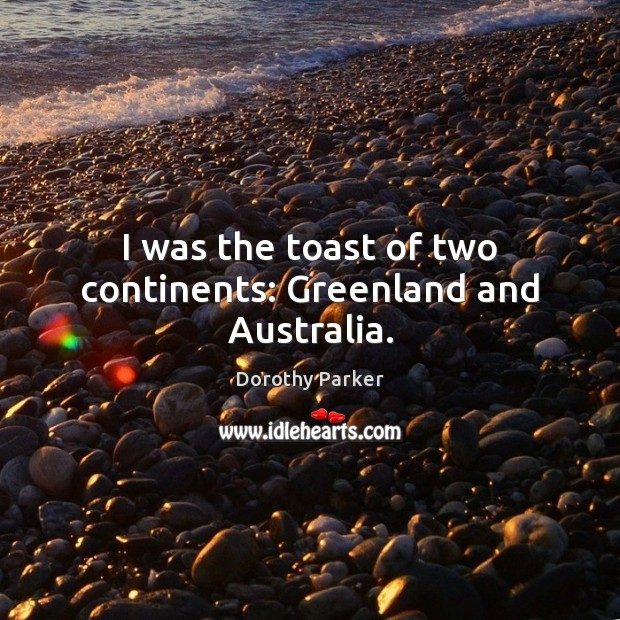 Image, I was the toast of two continents: Greenland and Australia.