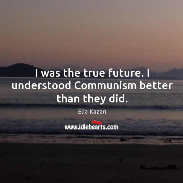 I was the true future. I understood communism better than they did. Elia Kazan Picture Quote