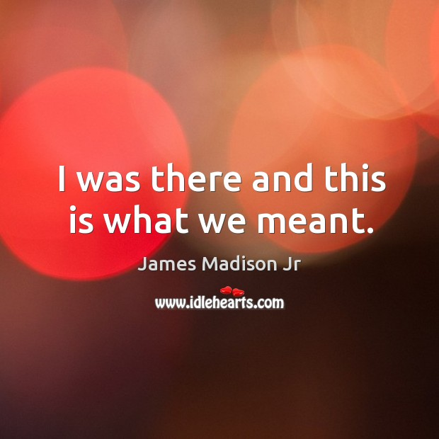 I was there and this is what we meant. James Madison Jr Picture Quote