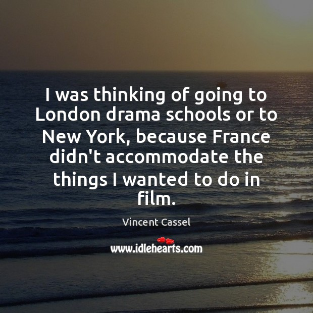 I was thinking of going to London drama schools or to New Image