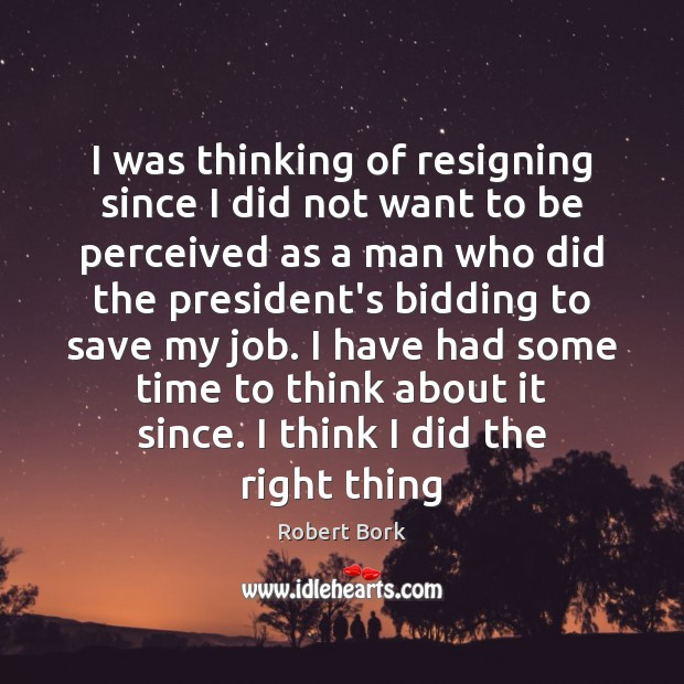 I was thinking of resigning since I did not want to be