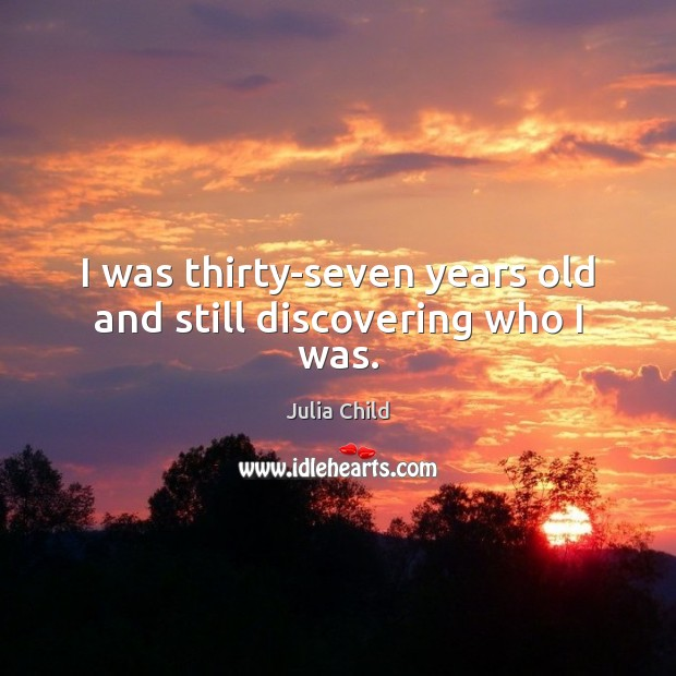 I was thirty-seven years old and still discovering who I was. Julia Child Picture Quote