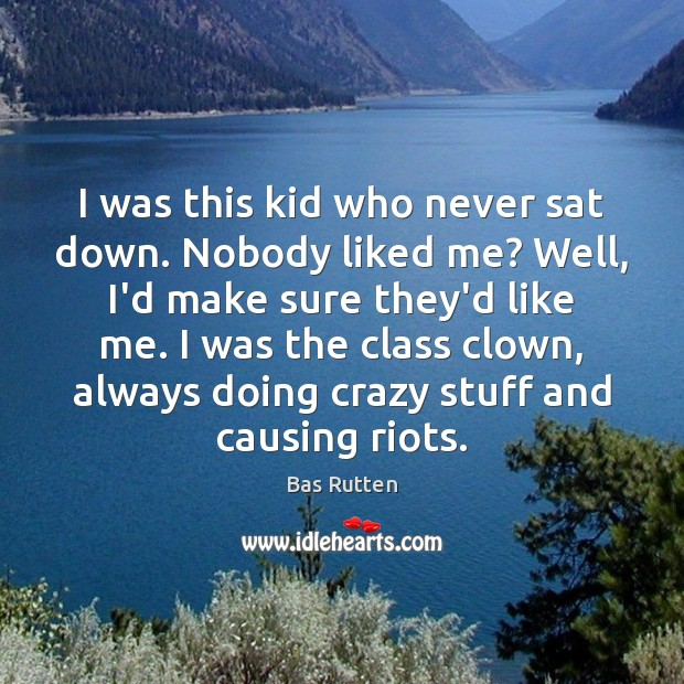 I was this kid who never sat down. Nobody liked me? Well, Bas Rutten Picture Quote