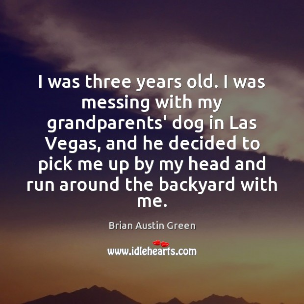 I was three years old. I was messing with my grandparents' dog Brian Austin Green Picture Quote