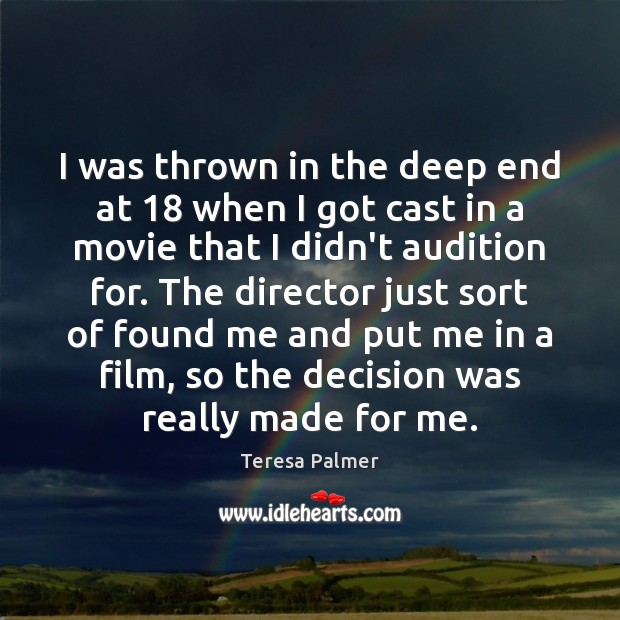 I was thrown in the deep end at 18 when I got cast Teresa Palmer Picture Quote