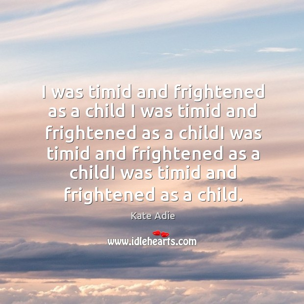 Image, I was timid and frightened as a child I was timid and frightened as a childi was timid