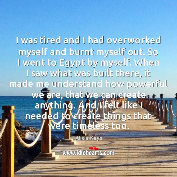 I was tired and I had overworked myself and burnt myself out. Alicia Keys Picture Quote