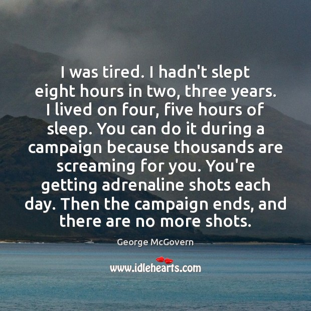 I was tired. I hadn't slept eight hours in two, three years. George McGovern Picture Quote
