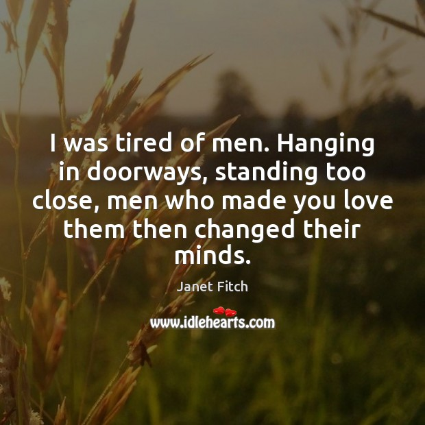 I was tired of men. Hanging in doorways, standing too close, men Janet Fitch Picture Quote