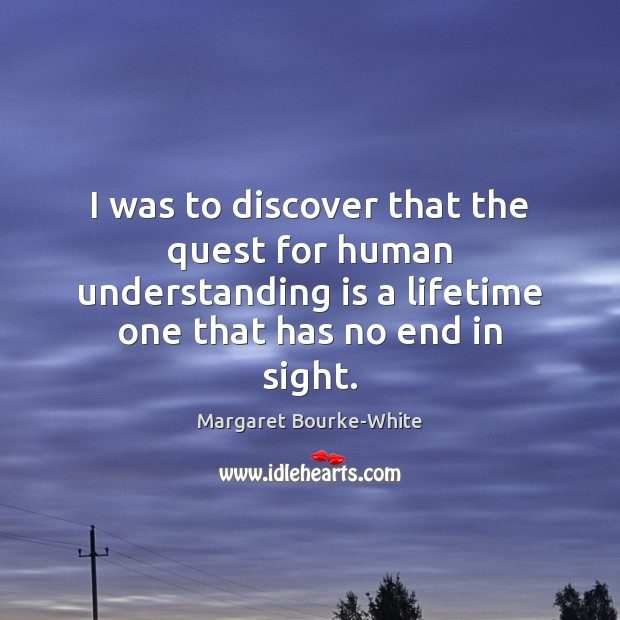 I was to discover that the quest for human understanding is a Margaret Bourke-White Picture Quote