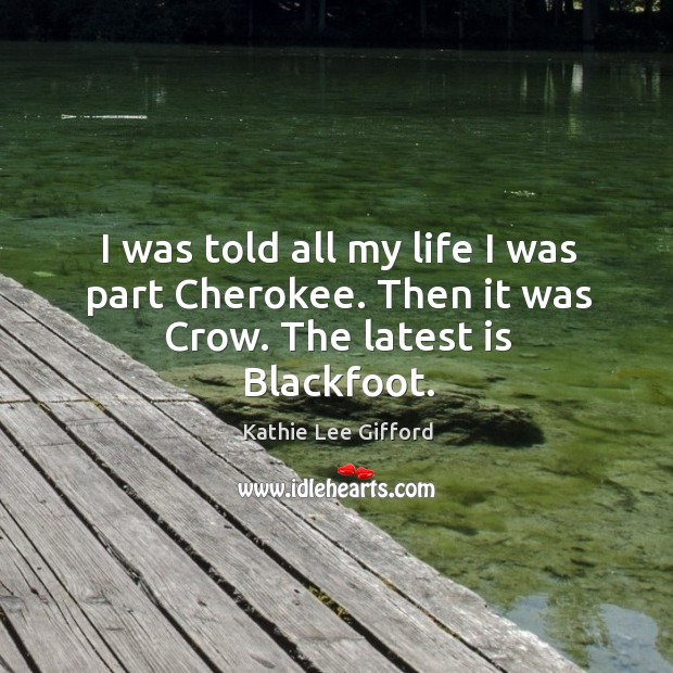 I was told all my life I was part cherokee. Then it was crow. The latest is blackfoot. Kathie Lee Gifford Picture Quote