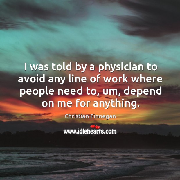 I was told by a physician to avoid any line of work Christian Finnegan Picture Quote