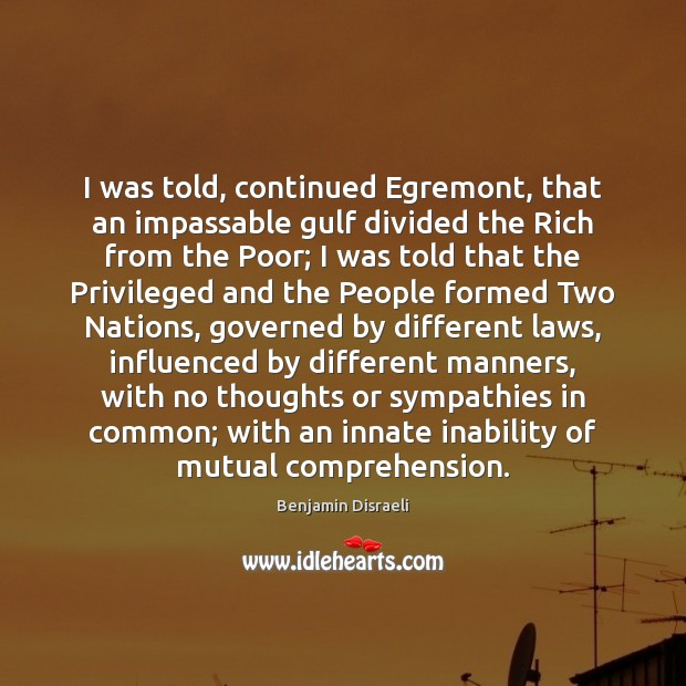 Image, I was told, continued Egremont, that an impassable gulf divided the Rich