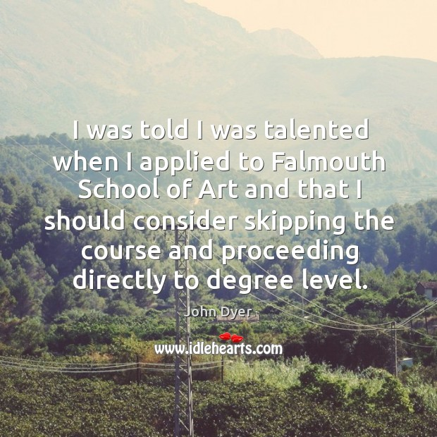 I was told I was talented when I applied to falmouth school of art and that I should Image