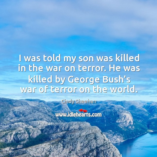 I was told my son was killed in the war on terror. He was killed by george bush's war of terror on the world. Cindy Sheehan Picture Quote