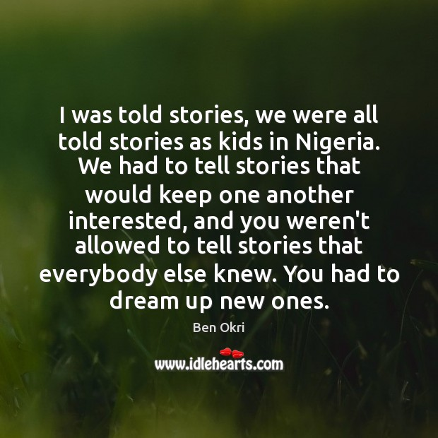 I was told stories, we were all told stories as kids in Ben Okri Picture Quote