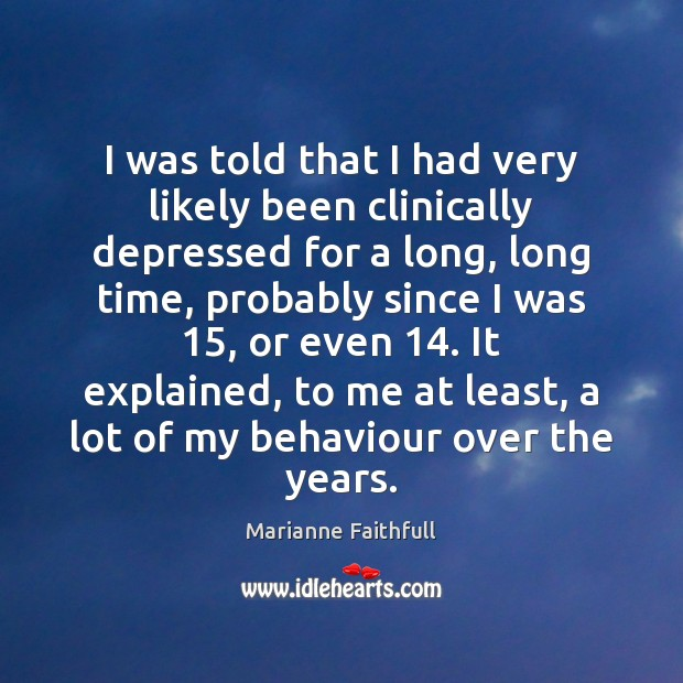 I was told that I had very likely been clinically depressed for Marianne Faithfull Picture Quote