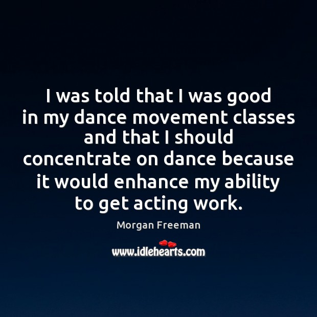 I was told that I was good in my dance movement classes Morgan Freeman Picture Quote