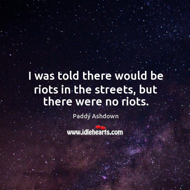 I was told there would be riots in the streets, but there were no riots. Image