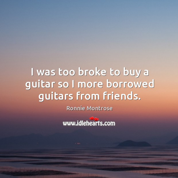 Image, I was too broke to buy a guitar so I more borrowed guitars from friends.