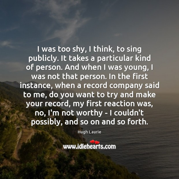Image, I was too shy, I think, to sing publicly. It takes a