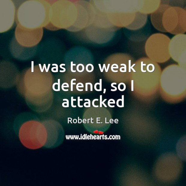 I was too weak to defend, so I attacked Robert E. Lee Picture Quote